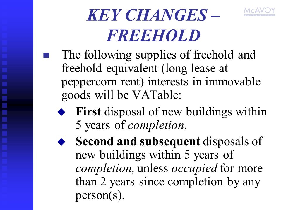 KEY CHANGES – FREEHOLD The following supplies of freehold and freehold equivalent (long lease at peppercorn rent) interests in immovable goods will be VATable:   First disposal of new buildings within 5 years of completion.