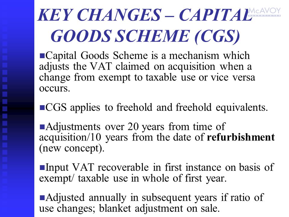 KEY CHANGES – CAPITAL GOODS SCHEME (CGS) Capital Goods Scheme is a mechanism which adjusts the VAT claimed on acquisition when a change from exempt to taxable use or vice versa occurs.