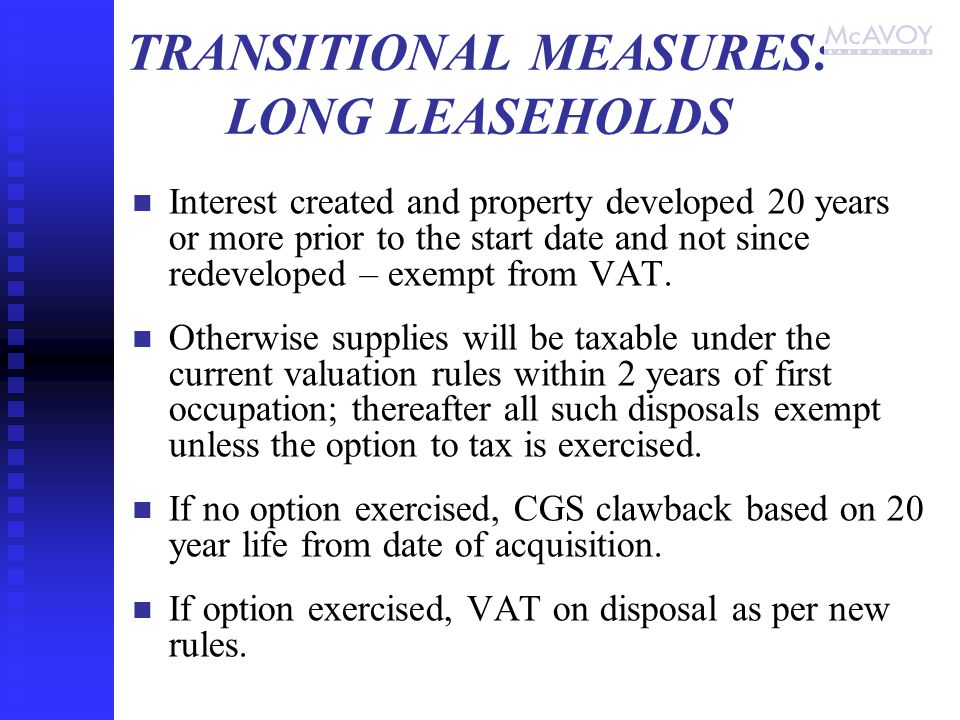 TRANSITIONAL MEASURES: LONG LEASEHOLDS Interest created and property developed 20 years or more prior to the start date and not since redeveloped – exempt from VAT.
