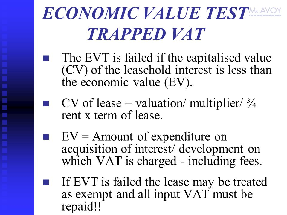 ECONOMIC VALUE TEST TRAPPED VAT The EVT is failed if the capitalised value (CV) of the leasehold interest is less than the economic value (EV).