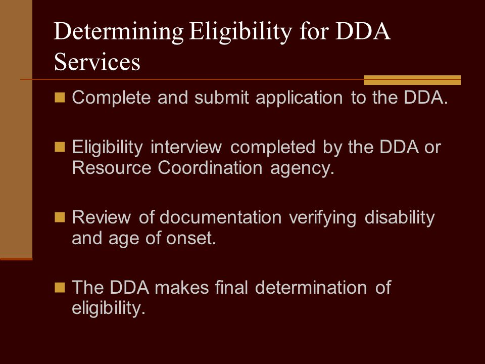 Determining Eligibility for DDA Services Complete and submit application to the DDA.