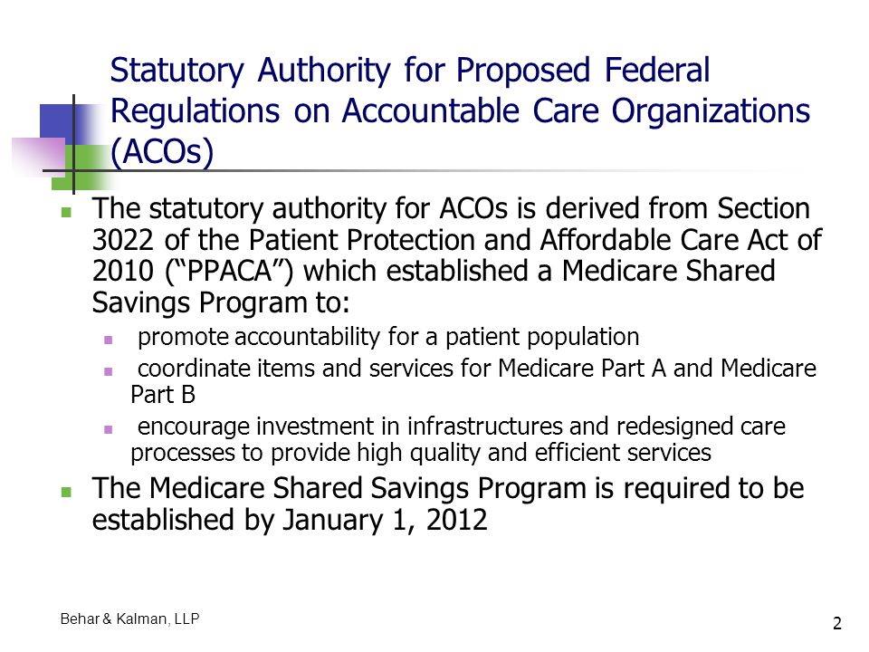 23 Basic Requirements for ACOs ACOs are required to: Operate as a single integrated organization that accepts shared responsibility for the cost and quality of care provided to a specific population of patients cared for by the groups' clinicians Operate consistently with principles of a patient- centered medical home and other requirements of State legislation on ACOs Have a formal legal structure to receive and distribute savings Comply with federal requirements related to ACOs Behar & Kalman, LLP