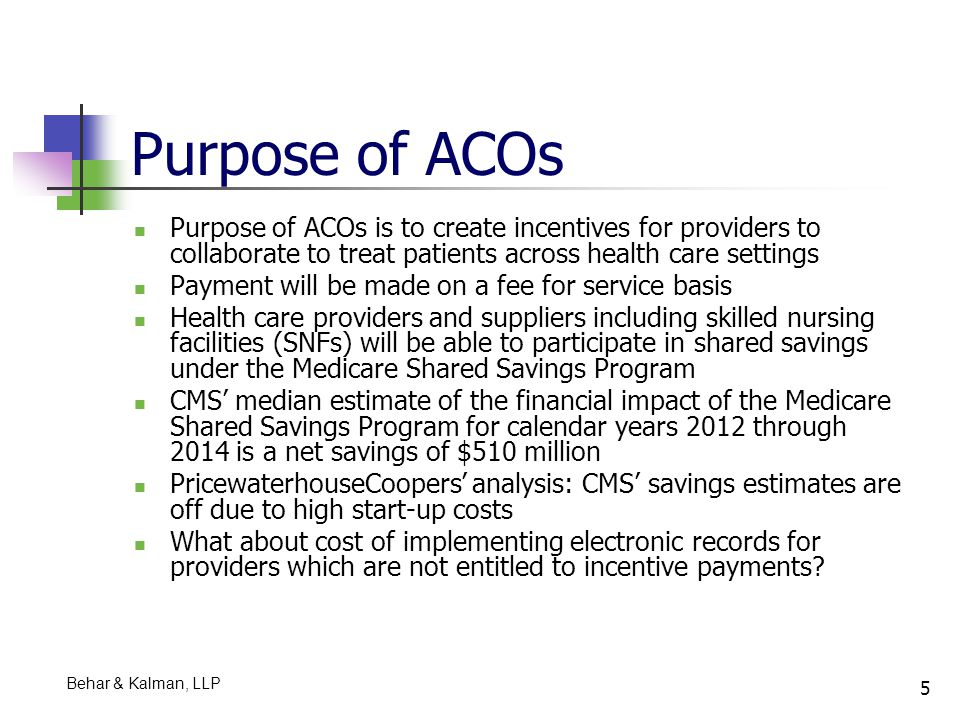 6 Eligibility Criteria for Forming ACOs Under PPACA, ACOs may be formed by: ACO professionals (physicians and practitioners) in group practice arrangements Networks of individual practices of ACO professionals Partnerships or joint venture arrangements between acute care hospitals and ACO professionals Acute care hospitals employing ACO professionals CMS roughly estimates that the total average start-up investment and the first year of operating expenses for an entity forming an ACO to participate in the Medicare Shared Savings Program would be approximately $1.7 million Behar & Kalman, LLP