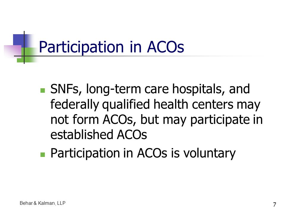 18 Commonwealth of Massachusetts Proposed Legislation on ACOs Introduced by the Governor on February 17, 2011 Purpose is to improve quality of health care and control costs Establishes integrated care organizations, i.e., ACOs, comprised of integrated or connected groups of health care providers to achieve improved health outcomes and lower health care costs A health care provider is defined to include a provider of medical or health services and any other person or organization, including an ACO, that furnishes, bills, or is paid for health care service delivery within the normal course of business. Nursing homes are included within the definition of health care provider ACOs cover all public, e.g., Medicare and Medicaid, and private payors Behar & Kalman, LLP
