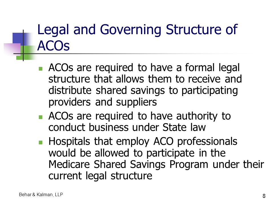 9 Shared Governance Proposed rule provides for a mechanism of shared governance that provides all ACO participants with an appropriate proportionate control over the ACO's decision making process The governing body, e.g., a board of directors or a board of managers, is required to include representatives from ACO providers and suppliers as well as Medicare beneficiaries ACO participants are required to control at least 75% of the governing body SNFs which participate in ACOs will have the opportunity to share in the governance Behar & Kalman, LLP