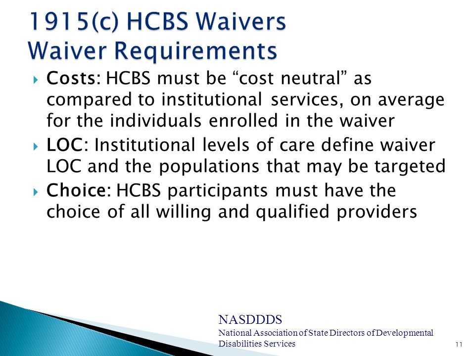  Costs: HCBS must be cost neutral as compared to institutional services, on average for the individuals enrolled in the waiver  LOC: Institutional levels of care define waiver LOC and the populations that may be targeted  Choice: HCBS participants must have the choice of all willing and qualified providers 11 NASDDDS National Association of State Directors of Developmental Disabilities Services
