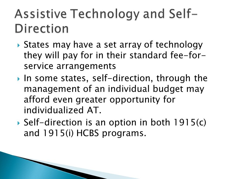  States may have a set array of technology they will pay for in their standard fee-for- service arrangements  In some states, self-direction, through the management of an individual budget may afford even greater opportunity for individualized AT.