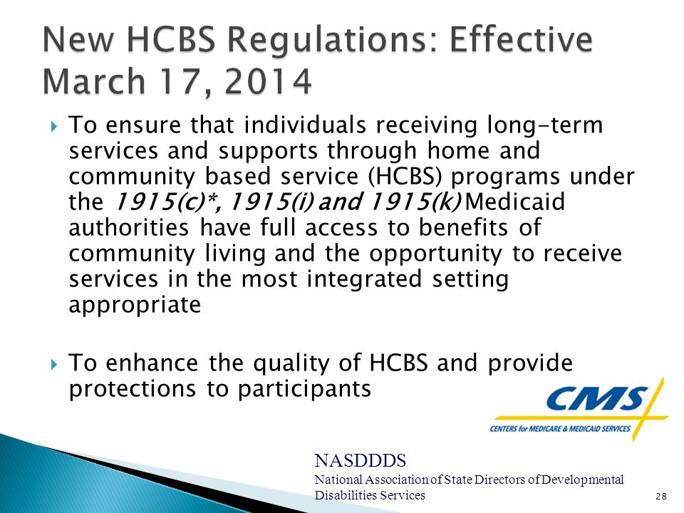  To ensure that individuals receiving long-term services and supports through home and community based service (HCBS) programs under the 1915(c)*, 1915(i) and 1915(k) Medicaid authorities have full access to benefits of community living and the opportunity to receive services in the most integrated setting appropriate  To enhance the quality of HCBS and provide protections to participants 28 NASDDDS National Association of State Directors of Developmental Disabilities Services