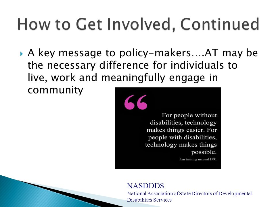  A key message to policy-makers….AT may be the necessary difference for individuals to live, work and meaningfully engage in community NASDDDS National Association of State Directors of Developmental Disabilities Services