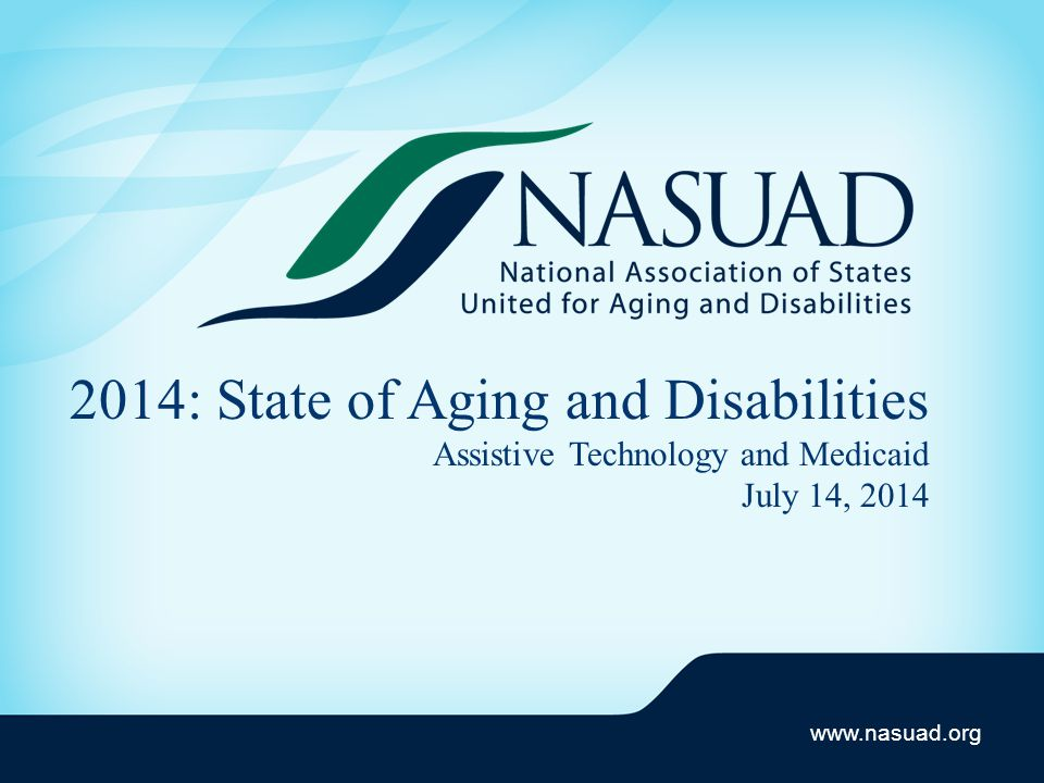 www.nasuad.org 2014: State of Aging and Disabilities Assistive Technology and Medicaid July 14, 2014