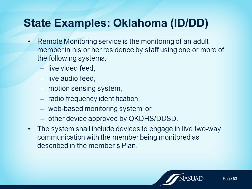 State Examples: Oklahoma (ID/DD) Remote Monitoring service is the monitoring of an adult member in his or her residence by staff using one or more of the following systems: –live video feed; –live audio feed; –motion sensing system; –radio frequency identification; –web-based monitoring system; or –other device approved by OKDHS/DDSD.