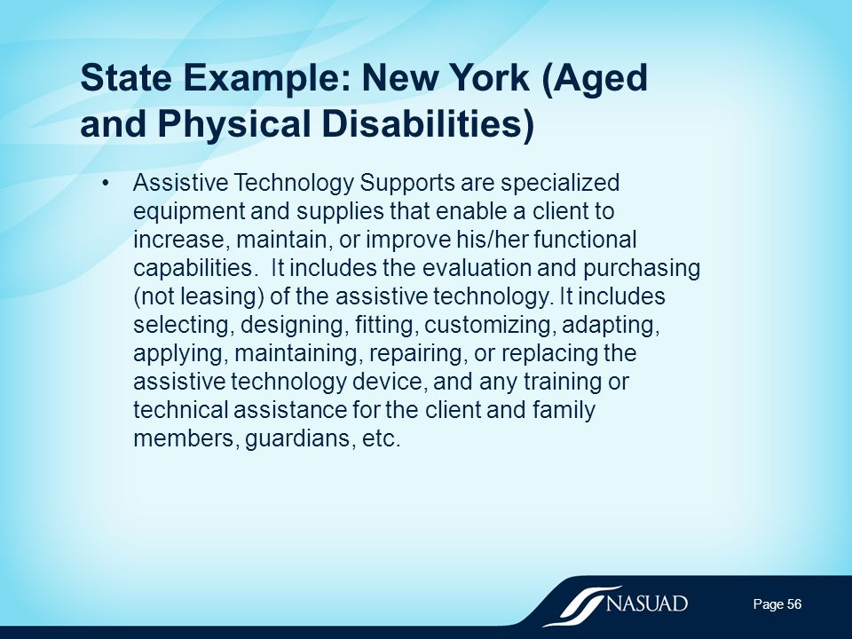 State Example: New York (Aged and Physical Disabilities) Assistive Technology Supports are specialized equipment and supplies that enable a client to increase, maintain, or improve his/her functional capabilities.