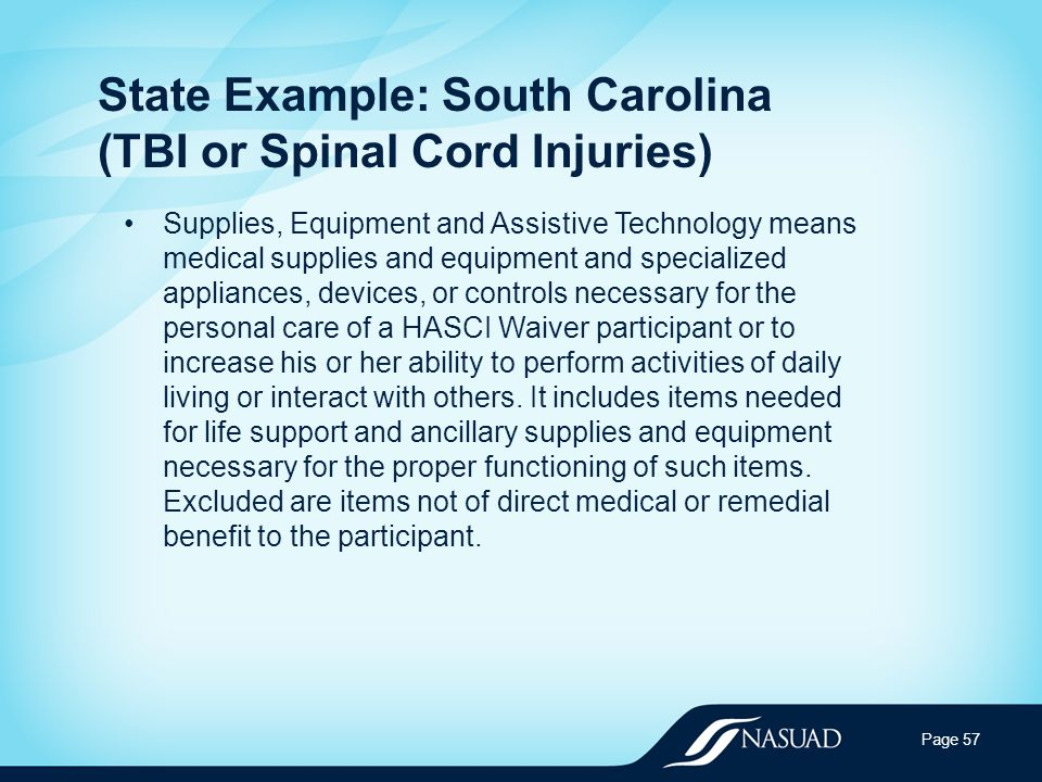 State Example: South Carolina (TBI or Spinal Cord Injuries) Supplies, Equipment and Assistive Technology means medical supplies and equipment and specialized appliances, devices, or controls necessary for the personal care of a HASCI Waiver participant or to increase his or her ability to perform activities of daily living or interact with others.
