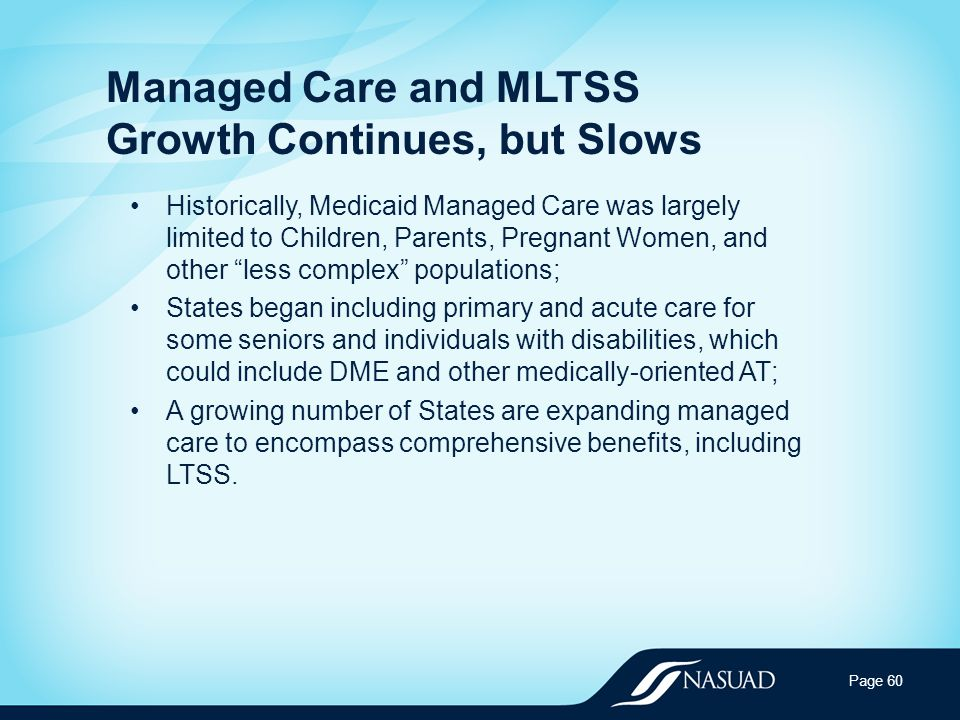 Managed Care and MLTSS Growth Continues, but Slows Historically, Medicaid Managed Care was largely limited to Children, Parents, Pregnant Women, and other less complex populations; States began including primary and acute care for some seniors and individuals with disabilities, which could include DME and other medically-oriented AT; A growing number of States are expanding managed care to encompass comprehensive benefits, including LTSS.