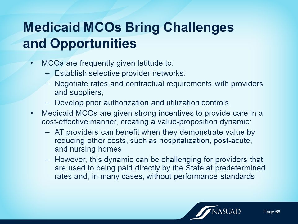 Medicaid MCOs Bring Challenges and Opportunities MCOs are frequently given latitude to: –Establish selective provider networks; –Negotiate rates and contractual requirements with providers and suppliers; –Develop prior authorization and utilization controls.