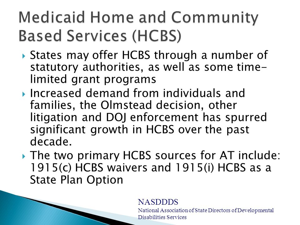  States may offer HCBS through a number of statutory authorities, as well as some time- limited grant programs  Increased demand from individuals and families, the Olmstead decision, other litigation and DOJ enforcement has spurred significant growth in HCBS over the past decade.