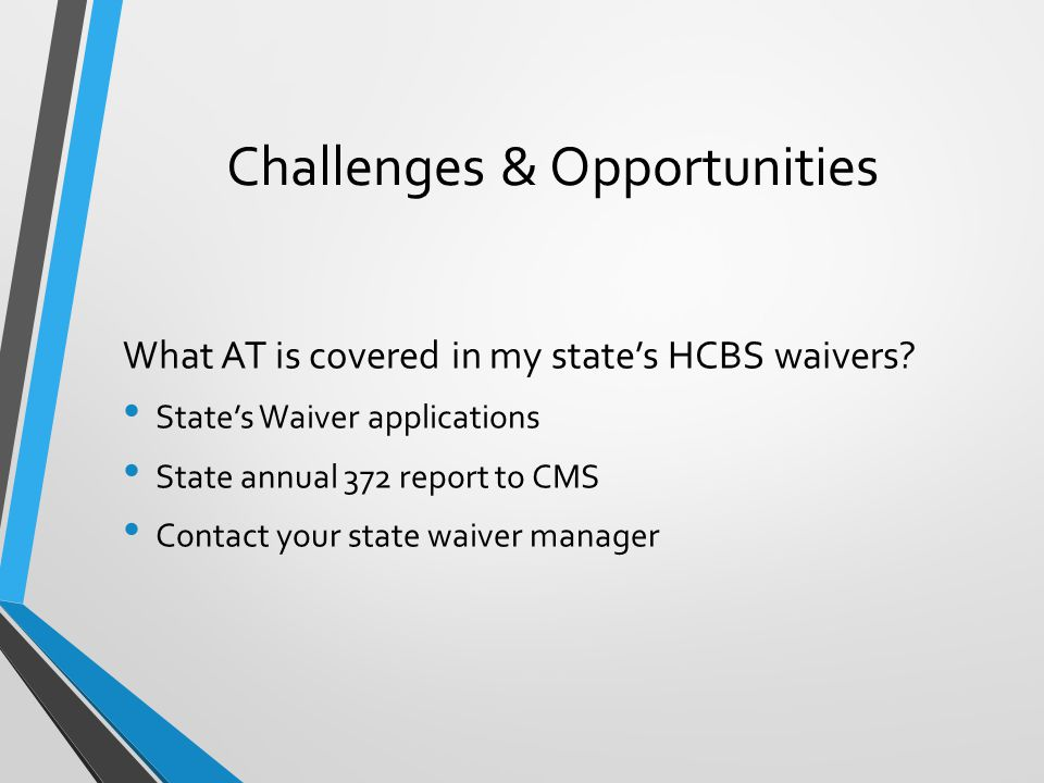 Challenges & Opportunities What AT is covered in my state's HCBS waivers.