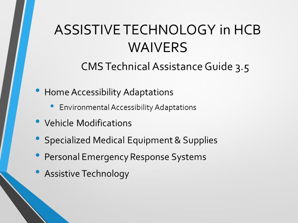 ASSISTIVE TECHNOLOGY in HCB WAIVERS CMS Technical Assistance Guide 3.5 Home Accessibility Adaptations Environmental Accessibility Adaptations Vehicle Modifications Specialized Medical Equipment & Supplies Personal Emergency Response Systems Assistive Technology