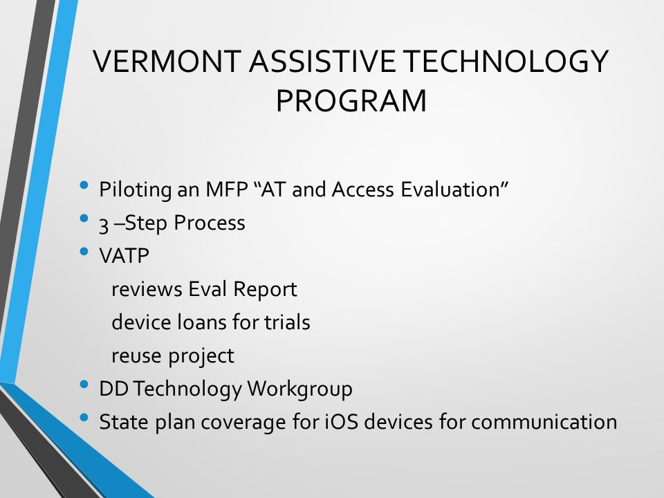VERMONT ASSISTIVE TECHNOLOGY PROGRAM Piloting an MFP AT and Access Evaluation 3 –Step Process VATP reviews Eval Report device loans for trials reuse project DD Technology Workgroup State plan coverage for iOS devices for communication