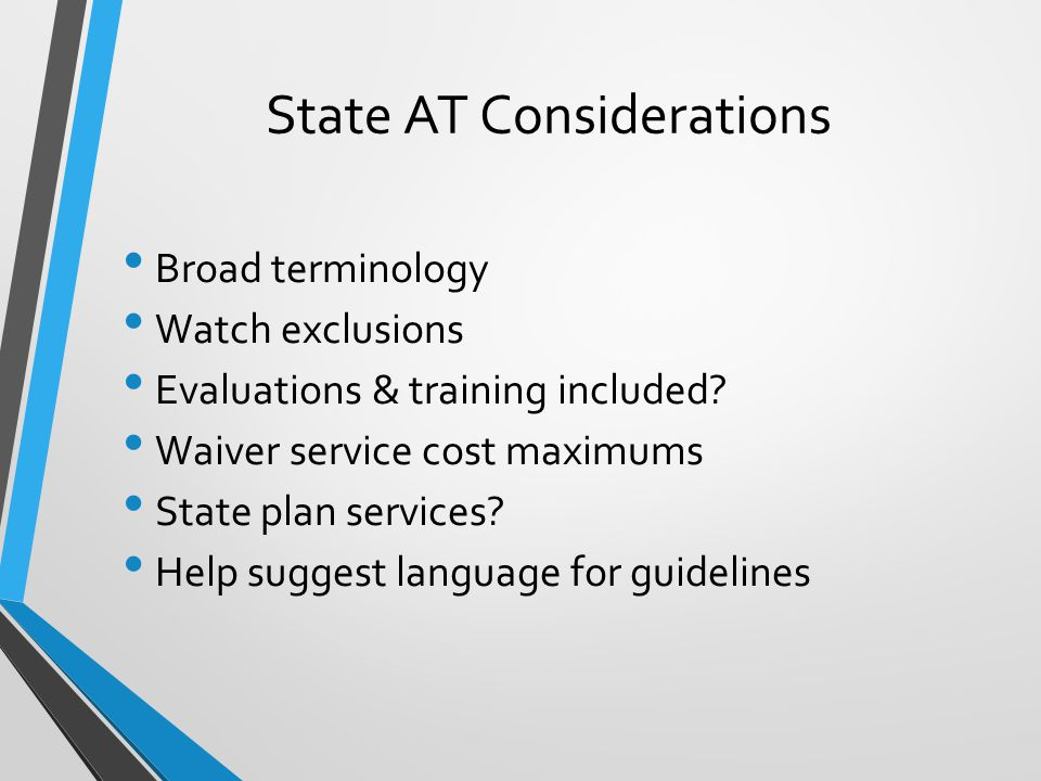 State AT Considerations Broad terminology Watch exclusions Evaluations & training included.