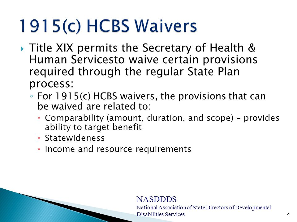  Title XIX permits the Secretary of Health & Human Servicesto waive certain provisions required through the regular State Plan process: ◦ For 1915(c) HCBS waivers, the provisions that can be waived are related to:  Comparability (amount, duration, and scope) – provides ability to target benefit  Statewideness  Income and resource requirements 9 NASDDDS National Association of State Directors of Developmental Disabilities Services