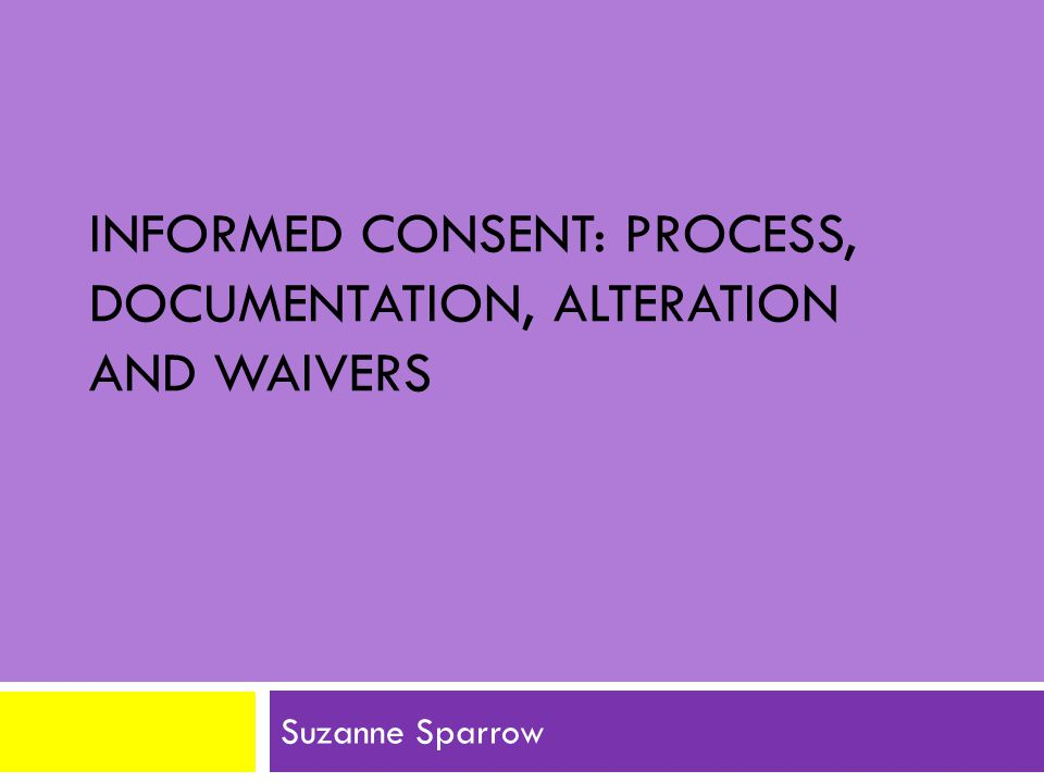 INFORMED CONSENT: PROCESS, DOCUMENTATION, ALTERATION AND WAIVERS Suzanne Sparrow