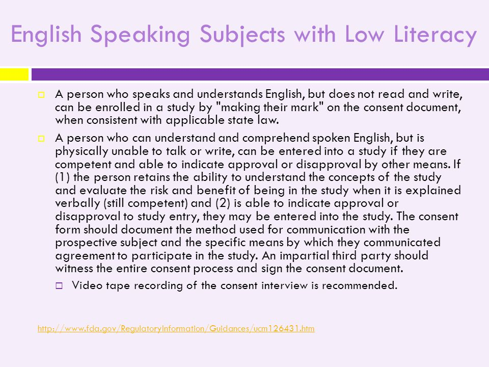 English Speaking Subjects with Low Literacy  A person who speaks and understands English, but does not read and write, can be enrolled in a study by making their mark on the consent document, when consistent with applicable state law.