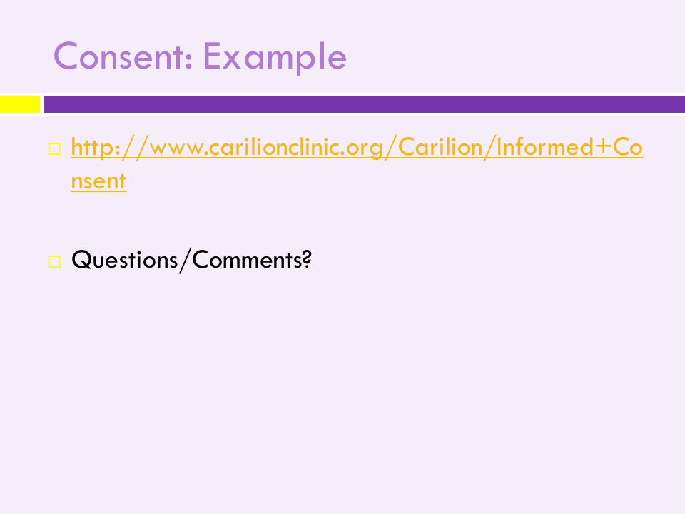 Consent: Example  http://www.carilionclinic.org/Carilion/Informed+Co nsent http://www.carilionclinic.org/Carilion/Informed+Co nsent  Questions/Comments
