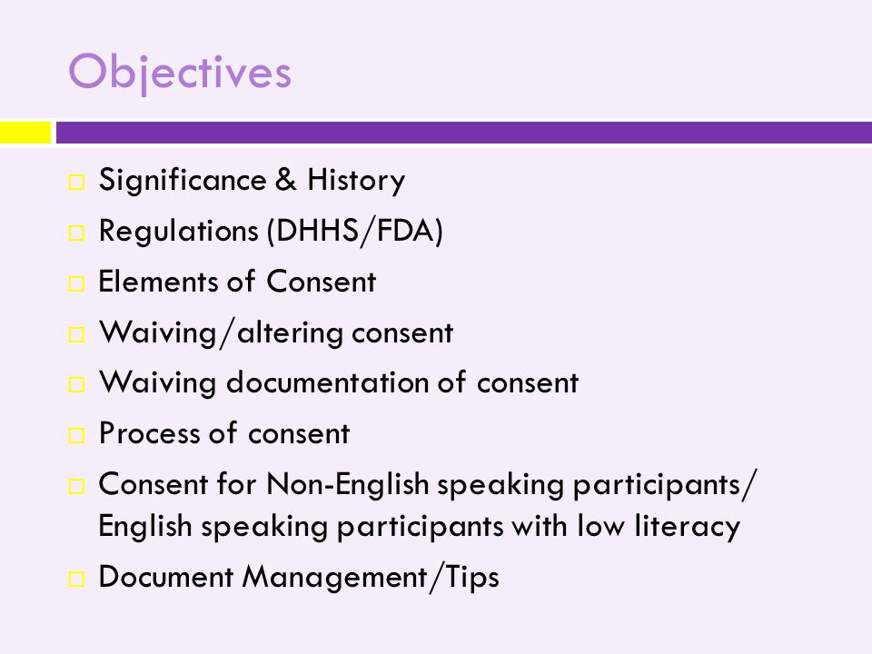 Objectives  Significance & History  Regulations (DHHS/FDA)  Elements of Consent  Waiving/altering consent  Waiving documentation of consent  Process of consent  Consent for Non-English speaking participants/ English speaking participants with low literacy  Document Management/Tips