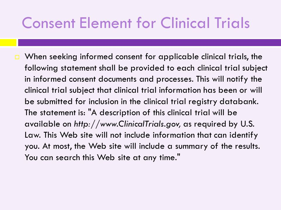 Consent Element for Clinical Trials  When seeking informed consent for applicable clinical trials, the following statement shall be provided to each clinical trial subject in informed consent documents and processes.