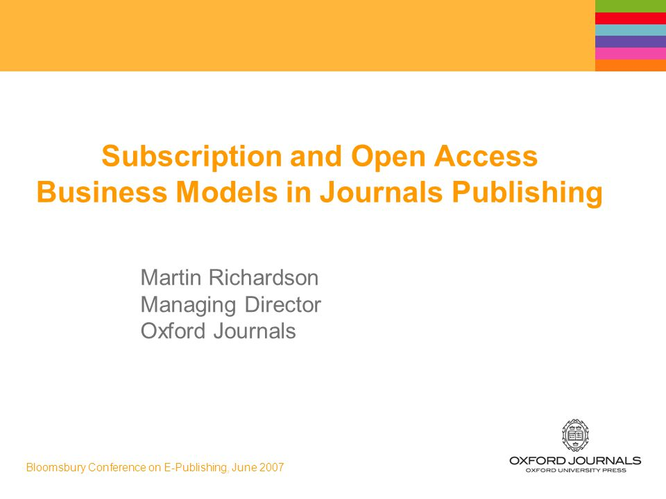 Bloomsbury Conference on E-Publishing, June 2007 Subscription and Open Access Business Models in Journals Publishing Martin Richardson Managing Director Oxford Journals