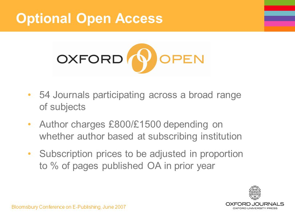 Bloomsbury Conference on E-Publishing, June 2007 54 Journals participating across a broad range of subjects Author charges £800/£1500 depending on whether author based at subscribing institution Subscription prices to be adjusted in proportion to % of pages published OA in prior year Optional Open Access