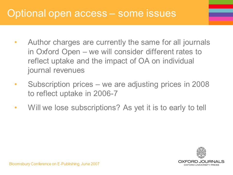 Bloomsbury Conference on E-Publishing, June 2007 Optional open access – some issues Author charges are currently the same for all journals in Oxford Open – we will consider different rates to reflect uptake and the impact of OA on individual journal revenues Subscription prices – we are adjusting prices in 2008 to reflect uptake in 2006-7 Will we lose subscriptions.