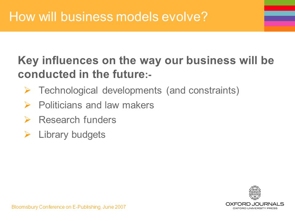 Bloomsbury Conference on E-Publishing, June 2007 How will business models evolve.