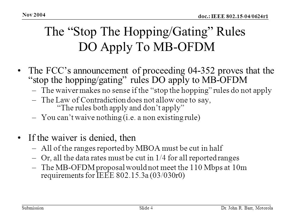 "doc.: IEEE 802.15-04/0624r1 Submission Nov 2004 Dr. John R. Barr, MotorolaSlide 4 The ""Stop The Hopping/Gating"" Rules DO Apply To MB-OFDM The FCC's an"