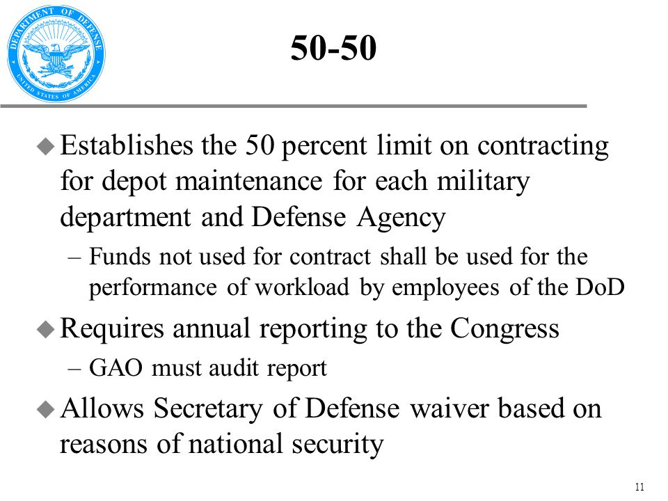 11 50-50 u Establishes the 50 percent limit on contracting for depot maintenance for each military department and Defense Agency –Funds not used for contract shall be used for the performance of workload by employees of the DoD u Requires annual reporting to the Congress –GAO must audit report u Allows Secretary of Defense waiver based on reasons of national security