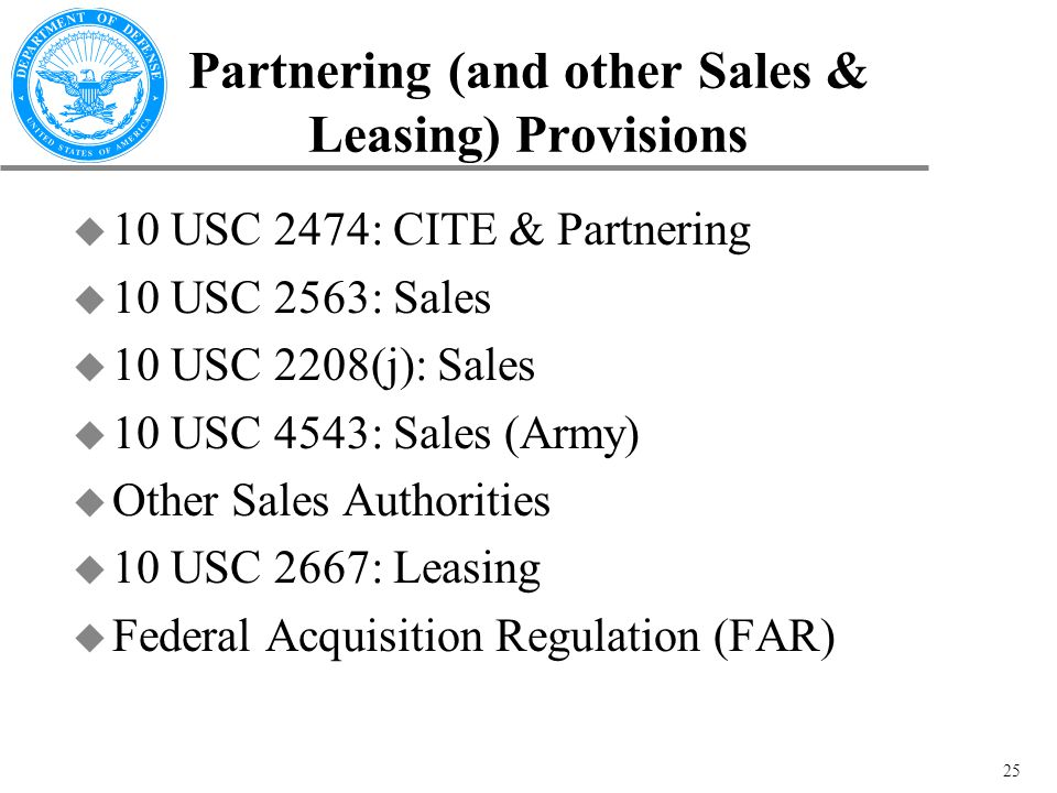 25 Partnering (and other Sales & Leasing) Provisions u 10 USC 2474: CITE & Partnering u 10 USC 2563: Sales u 10 USC 2208(j): Sales u 10 USC 4543: Sales (Army) u Other Sales Authorities u 10 USC 2667: Leasing u Federal Acquisition Regulation (FAR)