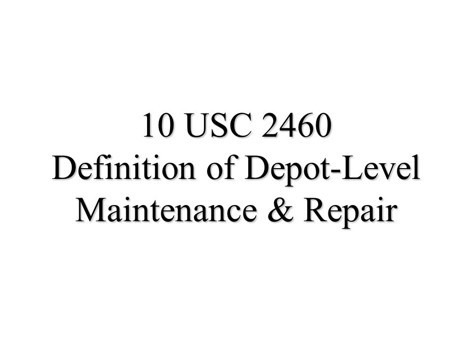 4 Definition of Depot-Level Maintenance and Repair u Materiel maintenance or repair requiring overhaul, upgrading or rebuilding of parts, assemblies, or subassemblies u Includes –Testing & reclamation –Software maintenance –Interim contractor support, contractor logistics support, & similar contractor support (if considered a depot service) u Regardless of the source of funds u Regardless of the location performed