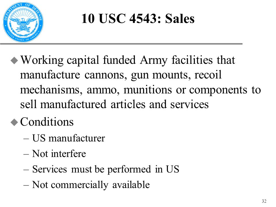 32 10 USC 4543: Sales u Working capital funded Army facilities that manufacture cannons, gun mounts, recoil mechanisms, ammo, munitions or components to sell manufactured articles and services u Conditions –US manufacturer –Not interfere –Services must be performed in US –Not commercially available