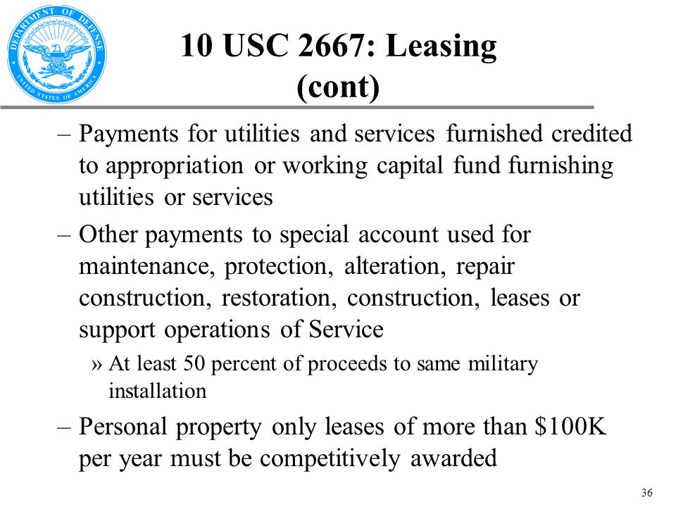 36 10 USC 2667: Leasing (cont) –Payments for utilities and services furnished credited to appropriation or working capital fund furnishing utilities or services –Other payments to special account used for maintenance, protection, alteration, repair construction, restoration, construction, leases or support operations of Service »At least 50 percent of proceeds to same military installation –Personal property only leases of more than $100K per year must be competitively awarded