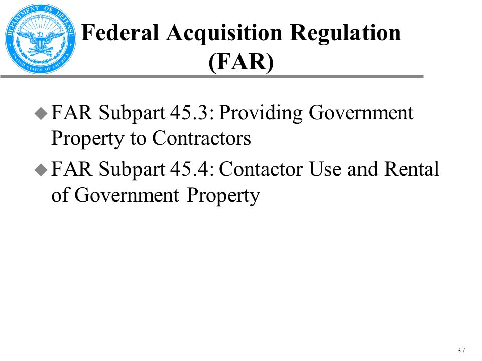 37 Federal Acquisition Regulation (FAR) u FAR Subpart 45.3: Providing Government Property to Contractors u FAR Subpart 45.4: Contactor Use and Rental of Government Property