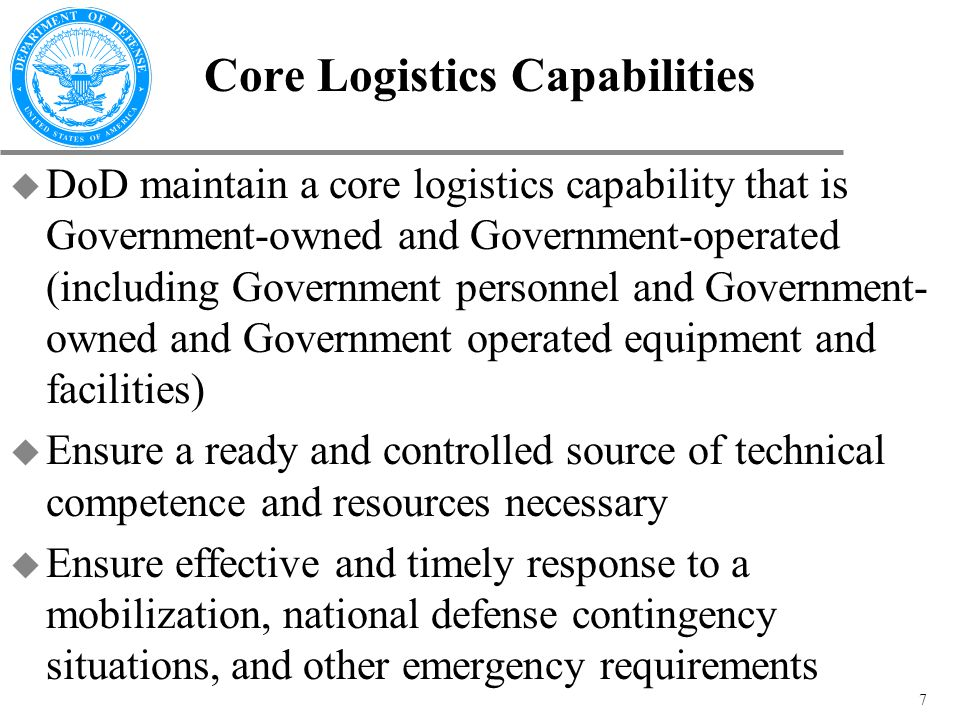 7 Core Logistics Capabilities u DoD maintain a core logistics capability that is Government-owned and Government-operated (including Government personnel and Government- owned and Government operated equipment and facilities) u Ensure a ready and controlled source of technical competence and resources necessary u Ensure effective and timely response to a mobilization, national defense contingency situations, and other emergency requirements