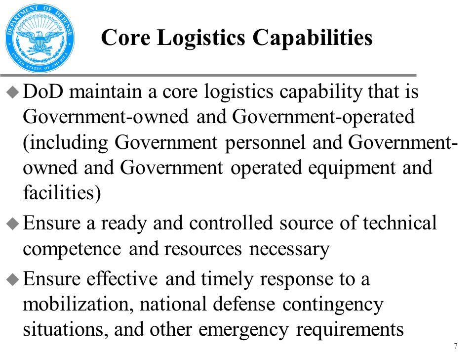 8 Core Logistics Capabilities (cont) u The Secretary of Defense shall identify the core logistics capabilities described...