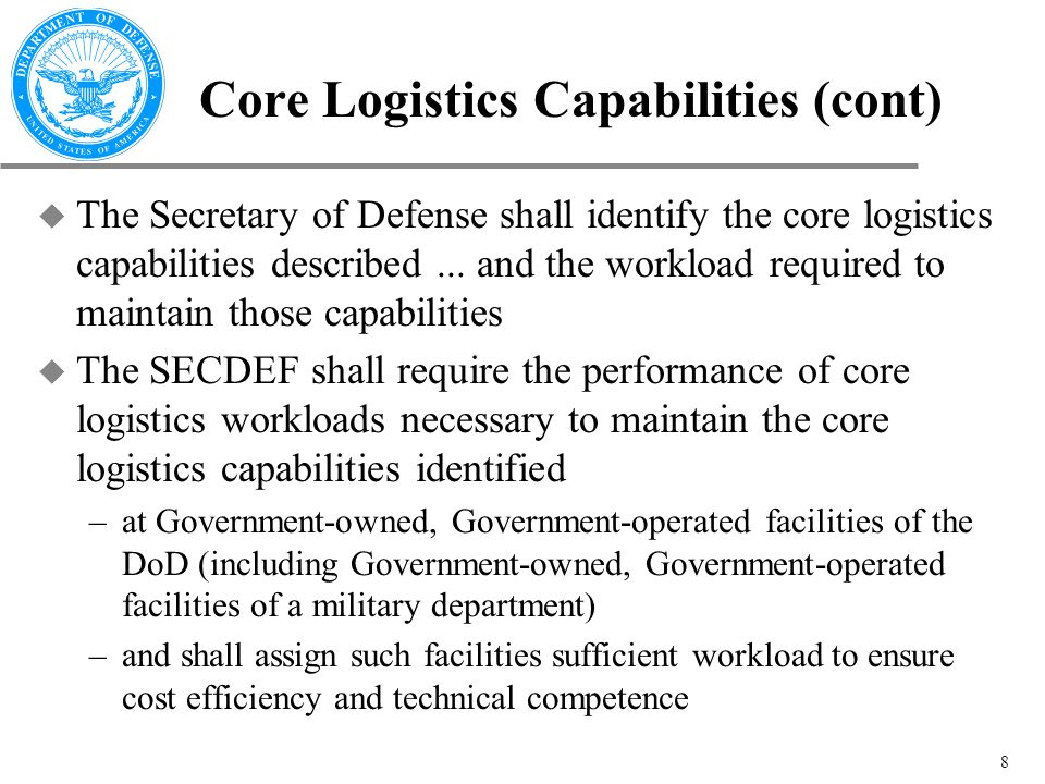 8 Core Logistics Capabilities (cont) u The Secretary of Defense shall identify the core logistics capabilities described...