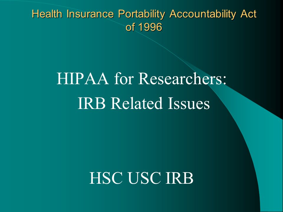 Health Insurance Portability Accountability Act of 1996 HIPAA for Researchers: IRB Related Issues HSC USC IRB