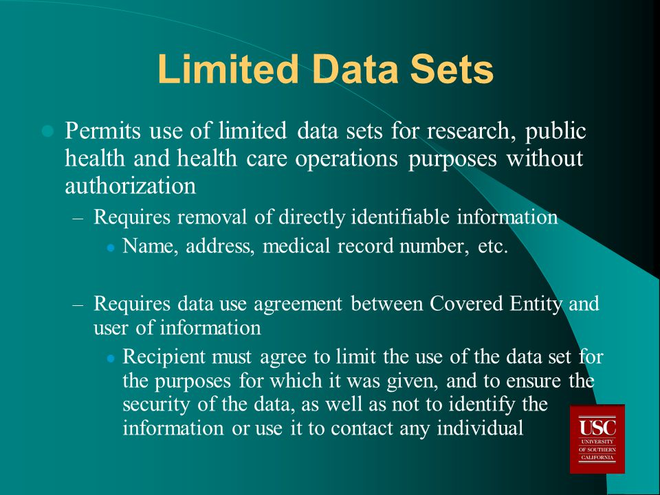 Limited Data Sets Permits use of limited data sets for research, public health and health care operations purposes without authorization – Requires removal of directly identifiable information Name, address, medical record number, etc.