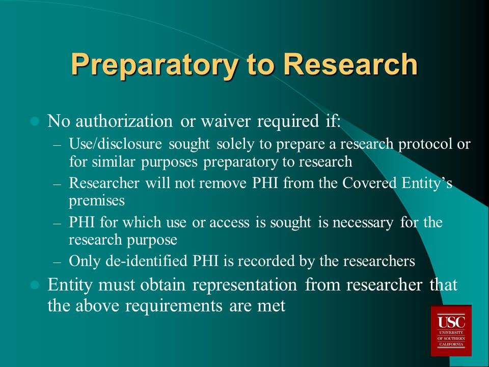 Preparatory to Research No authorization or waiver required if: – Use/disclosure sought solely to prepare a research protocol or for similar purposes preparatory to research – Researcher will not remove PHI from the Covered Entity's premises – PHI for which use or access is sought is necessary for the research purpose – Only de-identified PHI is recorded by the researchers Entity must obtain representation from researcher that the above requirements are met