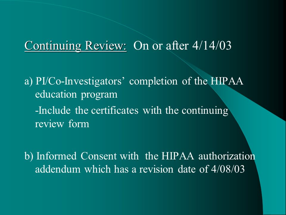 Continuing Review: Continuing Review: On or after 4/14/03 a) PI/Co-Investigators' completion of the HIPAA education program -Include the certificates with the continuing review form b) Informed Consent with the HIPAA authorization addendum which has a revision date of 4/08/03