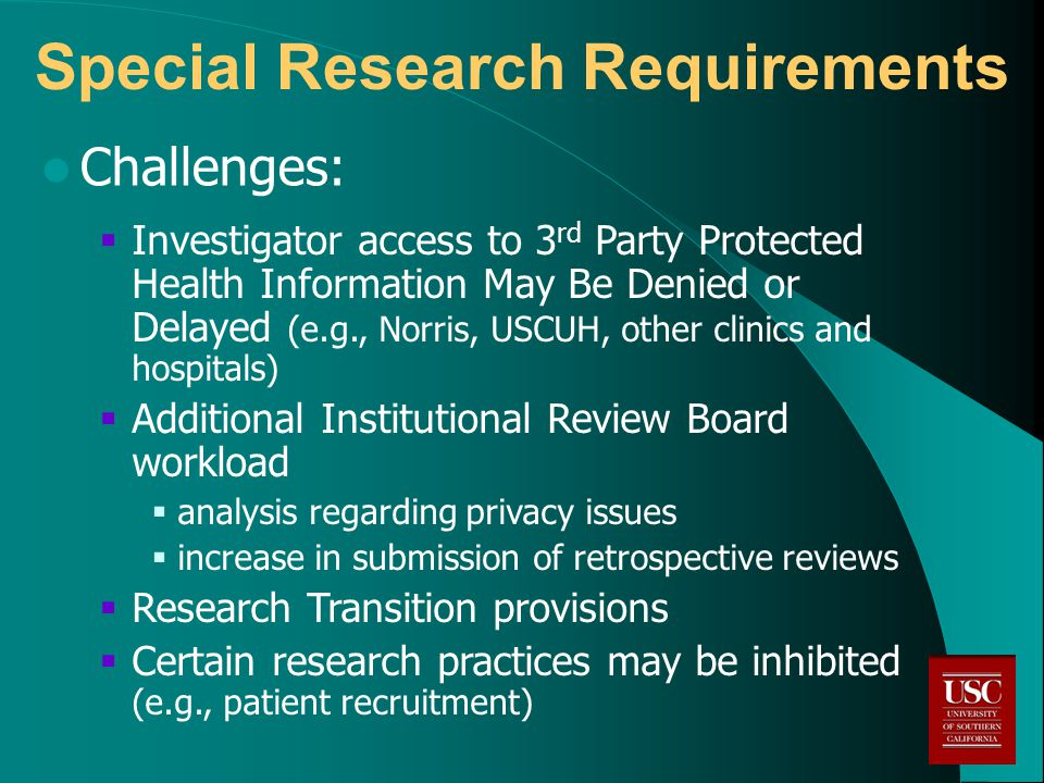 Special Research Requirements Challenges:  Investigator access to 3 rd Party Protected Health Information May Be Denied or Delayed (e.g., Norris, USCUH, other clinics and hospitals)  Additional Institutional Review Board workload  analysis regarding privacy issues  increase in submission of retrospective reviews  Research Transition provisions  Certain research practices may be inhibited (e.g., patient recruitment)