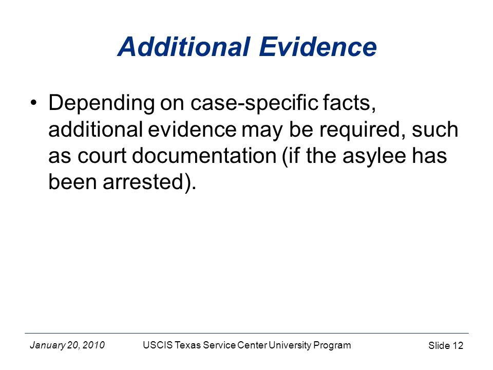 January 20, 2010USCIS Texas Service Center University Program Slide 12 Additional Evidence Depending on case-specific facts, additional evidence may be required, such as court documentation (if the asylee has been arrested).